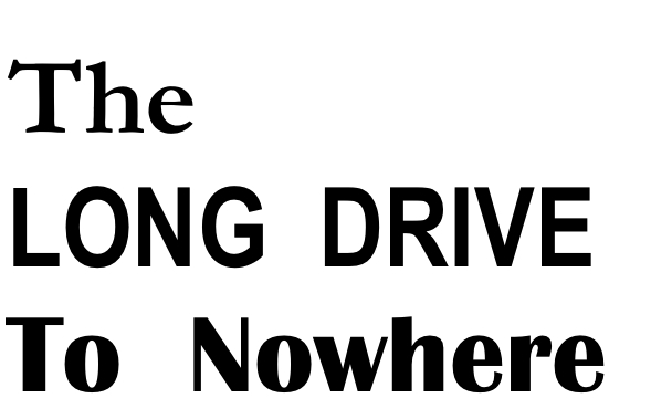 The Long Drive To Nowhere